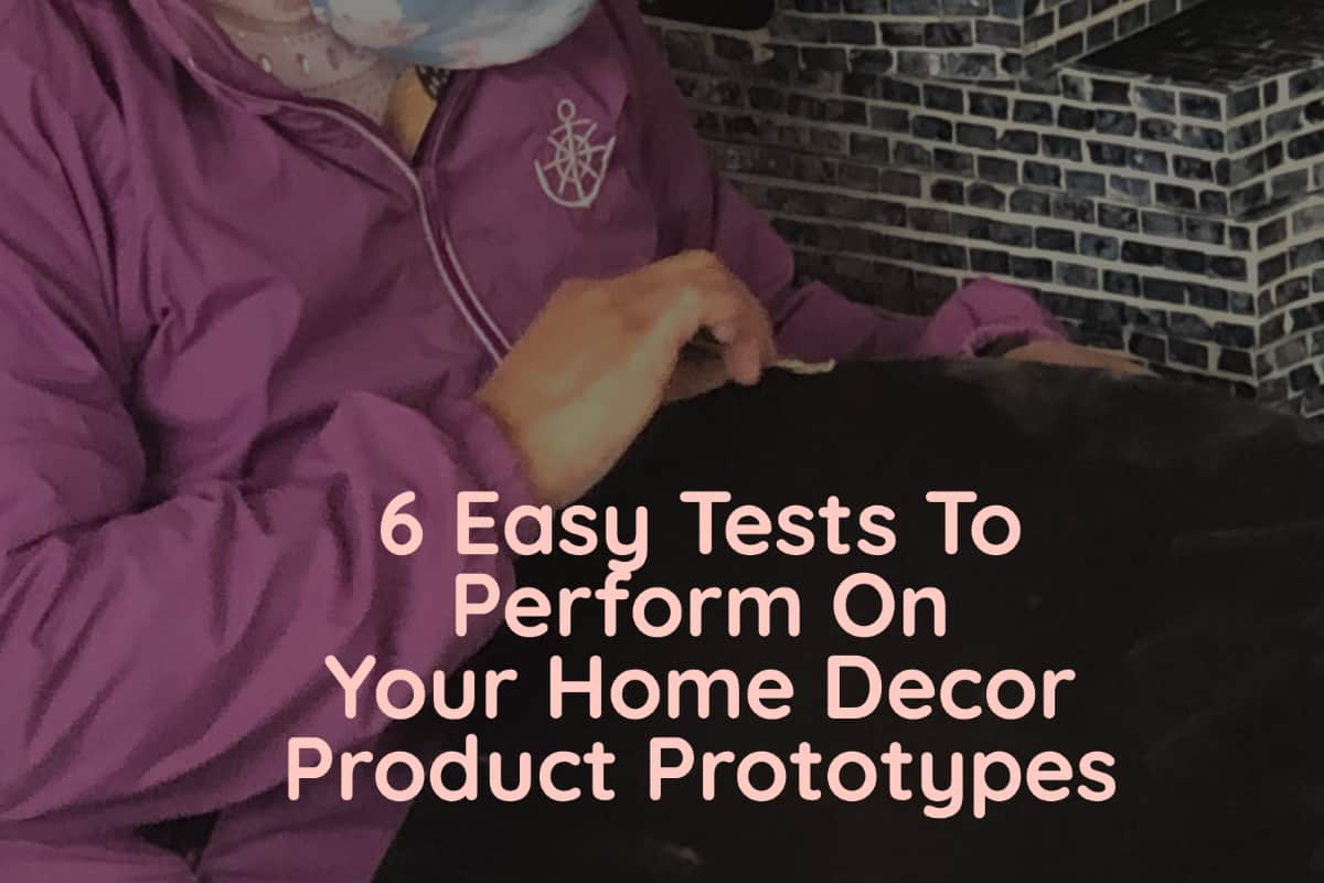 6 Easy Tests To Perform On Your Home Decor Product Prototypes