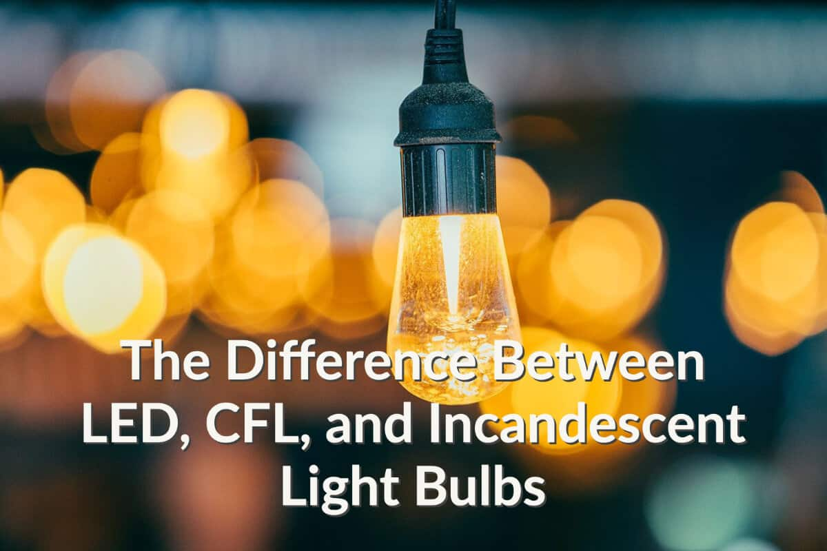 What Is The Difference Between LED, CFL, and Incandescent Light Bulbs?